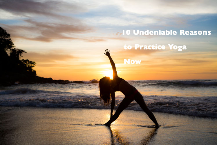 10 Undeniable Reasons to Practice Yoga Now